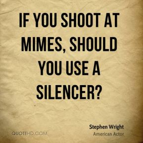 If you shoot at mimes, should you use a silencer?