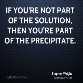 If you're not part of the solution, then you're part of the precipitate.