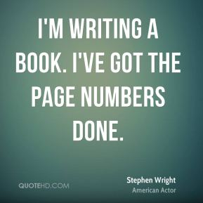Stephen Wright  - I'm writing a book. I've got the page numbers done.