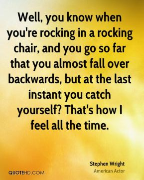 Well, you know when you're rocking in a rocking chair, and you go so far that you almost fall over backwards, but at the last instant you catch yourself? That's how I feel all the time.
