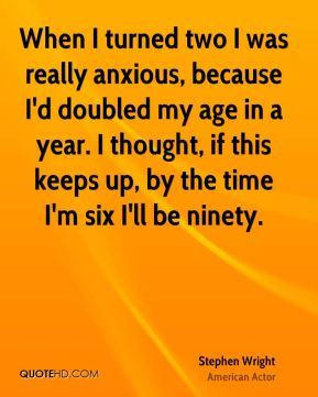 When I turned two I was really anxious, because I'd doubled my age in a year. I thought, if this keeps up, by the time I'm six I'll be ninety.