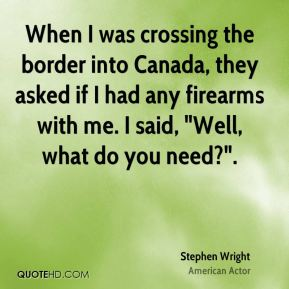 """When I was crossing the border into Canada, they asked if I had any firearms with me. I said, """"Well, what do you need?""""."""