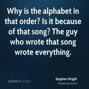 Why is the alphabet in that order? Is it because of that song? The guy who wrote that song wrote everything.