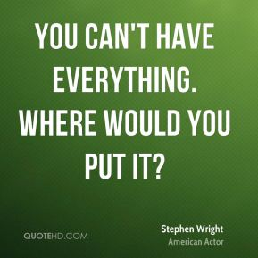 You can't have everything. Where would you put it?