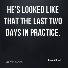 He's looked like that the last two days in practice.