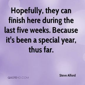 Steve Alford  - Hopefully, they can finish here during the last five weeks. Because it's been a special year, thus far.