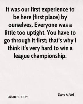 It was our first experience to be here (first place) by ourselves. Everyone was a little too uptight. You have to go through it first; that's why I think it's very hard to win a league championship.