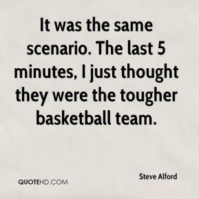It was the same scenario. The last 5 minutes, I just thought they were the tougher basketball team.