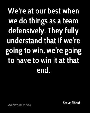 We're at our best when we do things as a team defensively. They fully understand that if we're going to win, we're going to have to win it at that end.
