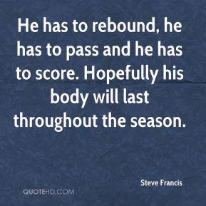 Steve Francis  - He has to rebound, he has to pass and he has to score. Hopefully his body will last throughout the season.