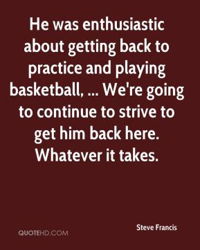 Steve Francis  - He was enthusiastic about getting back to practice and playing basketball, ... We're going to continue to strive to get him back here. Whatever it takes.