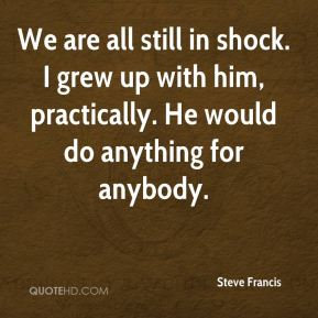 Steve Francis  - We are all still in shock. I grew up with him, practically. He would do anything for anybody.