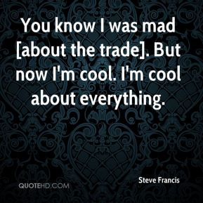 Steve Francis  - You know I was mad [about the trade]. But now I'm cool. I'm cool about everything.