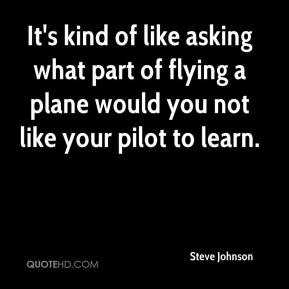 Steve Johnson  - It's kind of like asking what part of flying a plane would you not like your pilot to learn.