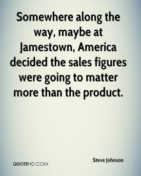 Steve Johnson  - Somewhere along the way, maybe at Jamestown, America decided the sales figures were going to matter more than the product.