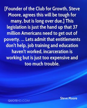 Steve Moore  - [Founder of the Club for Growth, Steve Moore, agrees this will be tough for many, but is long over due.] This legislation is just the hand up that 37 million Americans need to get out of poverty. ... Lets admit that entitlements don't help, job training and education haven't worked, incarceration is working but is just too expensive and too much trouble.
