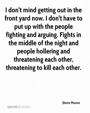 I don't mind getting out in the front yard now. I don't have to put up with the people fighting and arguing. Fights in the middle of the night and people hollering and threatening each other, threatening to kill each other.
