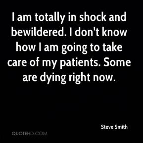 Steve Smith  - I am totally in shock and bewildered. I don't know how I am going to take care of my patients. Some are dying right now.