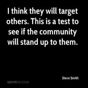 Steve Smith  - I think they will target others. This is a test to see if the community will stand up to them.