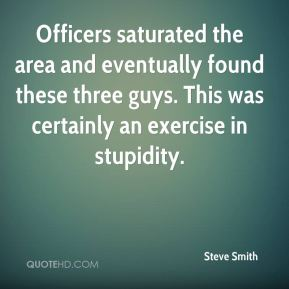 Steve Smith  - Officers saturated the area and eventually found these three guys. This was certainly an exercise in stupidity.