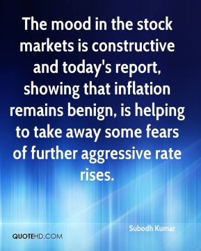 Subodh Kumar  - The mood in the stock markets is constructive and today's report, showing that inflation remains benign, is helping to take away some fears of further aggressive rate rises.