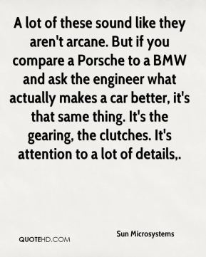 A lot of these sound like they aren't arcane. But if you compare a Porsche to a BMW and ask the engineer what actually makes a car better, it's that same thing. It's the gearing, the clutches. It's attention to a lot of details.