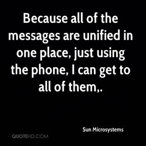 Because all of the messages are unified in one place, just using the phone, I can get to all of them.
