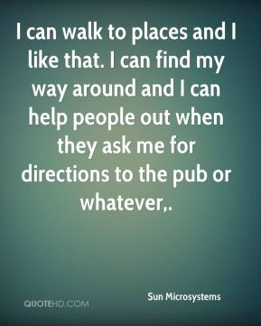 Sun Microsystems  - I can walk to places and I like that. I can find my way around and I can help people out when they ask me for directions to the pub or whatever.