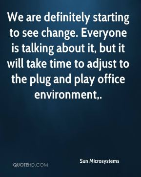 We are definitely starting to see change. Everyone is talking about it, but it will take time to adjust to the plug and play office environment.