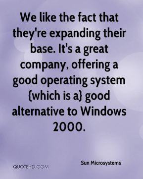 Sun Microsystems  - We like the fact that they're expanding their base. It's a great company, offering a good operating system {which is a} good alternative to Windows 2000.