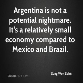 Sung Won Sohn  - Argentina is not a potential nightmare. It's a relatively small economy compared to Mexico and Brazil.