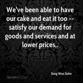 Sung Won Sohn  - We've been able to have our cake and eat it too -- satisfy our demand for goods and services and at lower prices.