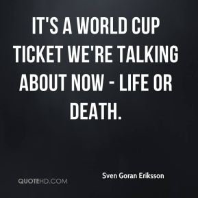 It's a World Cup ticket we're talking about now - life or death.