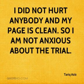 Tariq Aziz  - I did not hurt anybody and my page is clean. So I am not anxious about the trial.