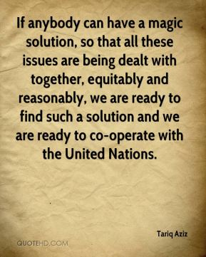 Tariq Aziz  - If anybody can have a magic solution, so that all these issues are being dealt with together, equitably and reasonably, we are ready to find such a solution and we are ready to co-operate with the United Nations.