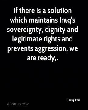 Tariq Aziz  - If there is a solution which maintains Iraq's sovereignty, dignity and legitimate rights and prevents aggression, we are ready.