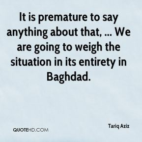 Tariq Aziz  - It is premature to say anything about that, ... We are going to weigh the situation in its entirety in Baghdad.
