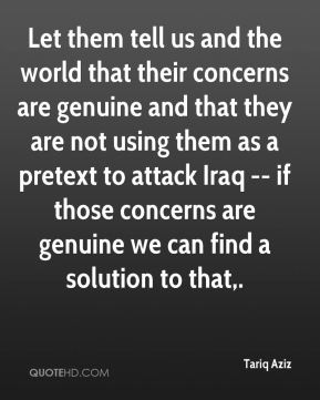 Let them tell us and the world that their concerns are genuine and that they are not using them as a pretext to attack Iraq -- if those concerns are genuine we can find a solution to that.