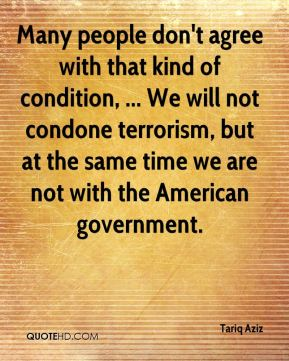 Tariq Aziz  - Many people don't agree with that kind of condition, ... We will not condone terrorism, but at the same time we are not with the American government.