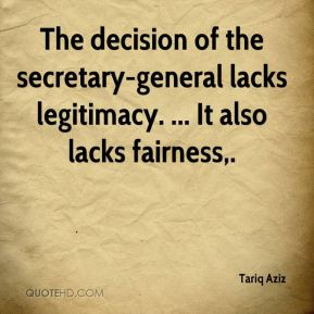 Tariq Aziz  - The decision of the secretary-general lacks legitimacy. ... It also lacks fairness.