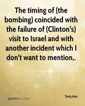 Tariq Aziz  - The timing of (the bombing) coincided with the failure of (Clinton's) visit to Israel and with another incident which I don't want to mention.