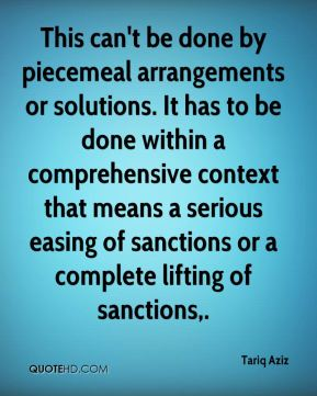 This can't be done by piecemeal arrangements or solutions. It has to be done within a comprehensive context that means a serious easing of sanctions or a complete lifting of sanctions.