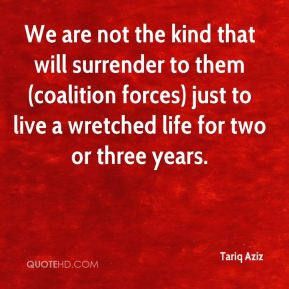Tariq Aziz  - We are not the kind that will surrender to them (coalition forces) just to live a wretched life for two or three years.