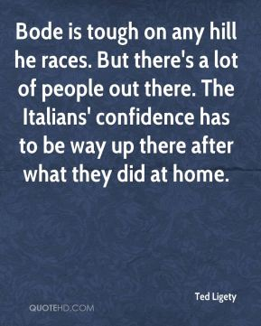 Ted Ligety  - Bode is tough on any hill he races. But there's a lot of people out there. The Italians' confidence has to be way up there after what they did at home.