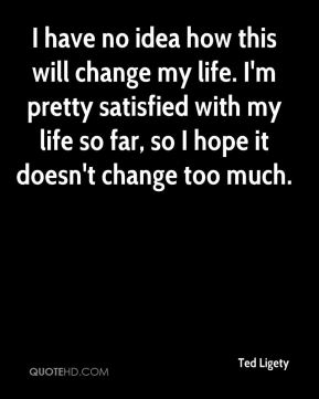Ted Ligety  - I have no idea how this will change my life. I'm pretty satisfied with my life so far, so I hope it doesn't change too much.