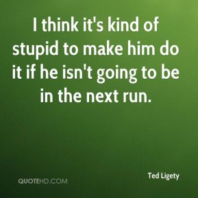 Ted Ligety  - I think it's kind of stupid to make him do it if he isn't going to be in the next run.