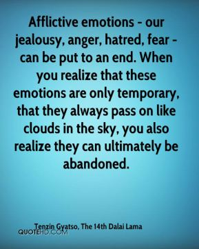 Tenzin Gyatso, The 14th Dalai Lama  - Afflictive emotions - our jealousy, anger, hatred, fear - can be put to an end. When you realize that these emotions are only temporary, that they always pass on like clouds in the sky, you also realize they can ultimately be abandoned.