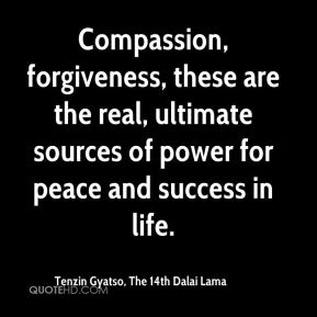 Compassion, forgiveness, these are the real, ultimate sources of power for peace and success in life.