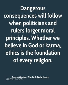 Dangerous consequences will follow when politicians and rulers forget moral principles. Whether we believe in God or karma, ethics is the foundation of every religion.