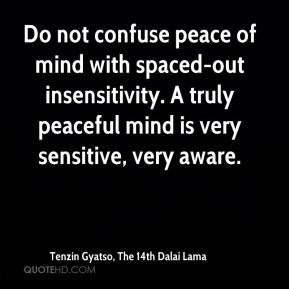 Tenzin Gyatso, The 14th Dalai Lama  - Do not confuse peace of mind with spaced-out insensitivity. A truly peaceful mind is very sensitive, very aware.
